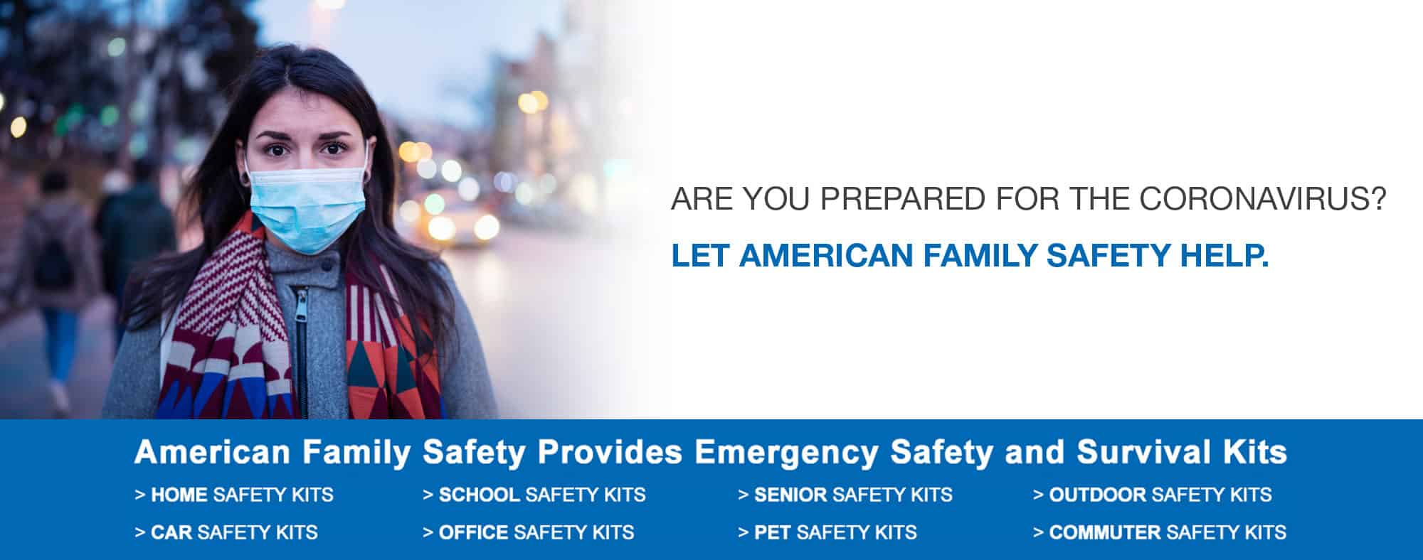 Ready for the Coronavirus? American Family Safety is the leading provider of EMERGENCY PREPAREDNESS KITS For Home, Office, School and Seniors